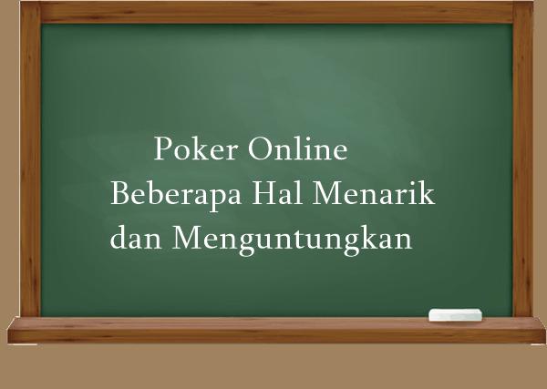 Poker Online Beberapa Hal Menarik dan Menguntungkan